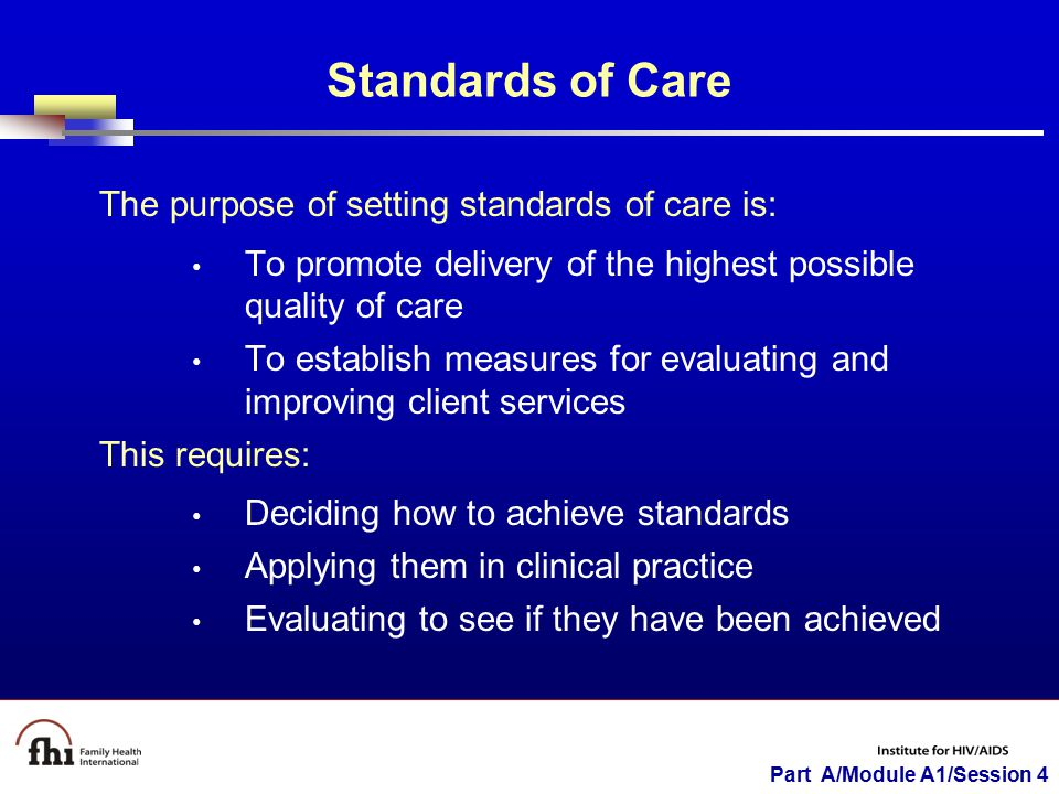 Part A/Module A1/Session 4 Standards of Care The purpose of setting standards of care is: To promote delivery of the highest possible quality of care To establish measures for evaluating and improving client services This requires: Deciding how to achieve standards Applying them in clinical practice Evaluating to see if they have been achieved