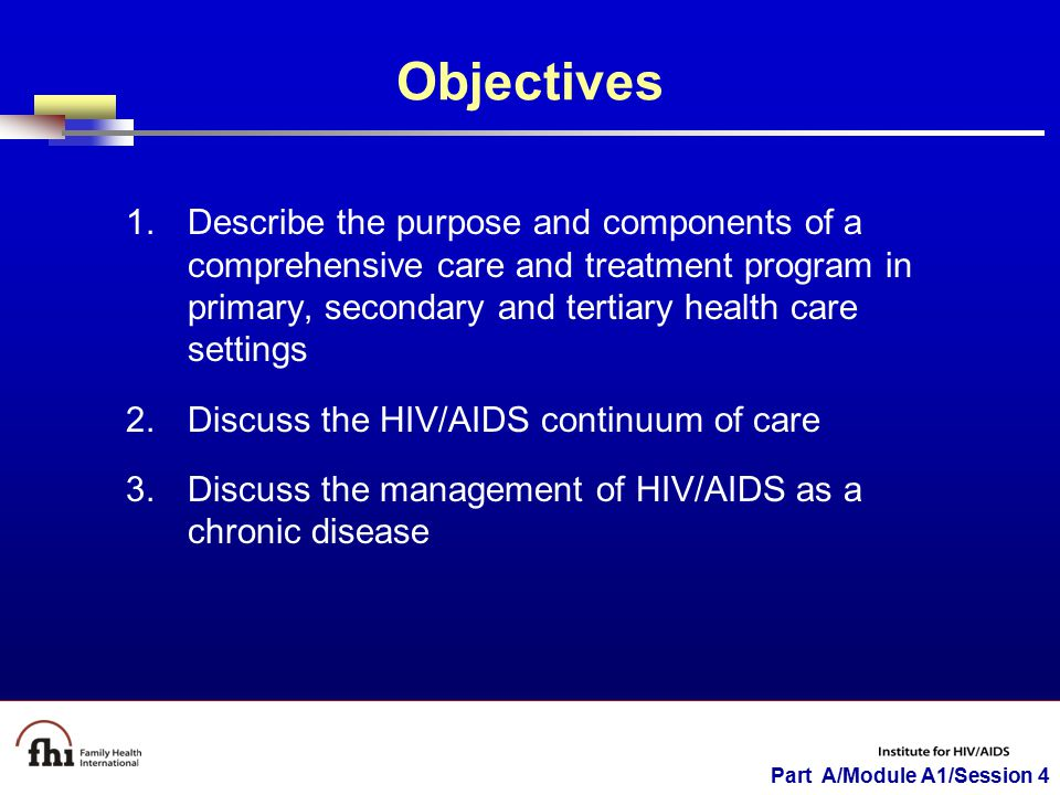 Part A/Module A1/Session 4 Objectives 1.Describe the purpose and components of a comprehensive care and treatment program in primary, secondary and tertiary health care settings 2.Discuss the HIV/AIDS continuum of care 3.Discuss the management of HIV/AIDS as a chronic disease