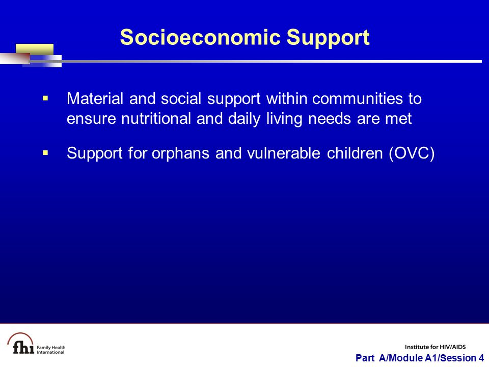 Part A/Module A1/Session 4 Socioeconomic Support  Material and social support within communities to ensure nutritional and daily living needs are met  Support for orphans and vulnerable children (OVC)