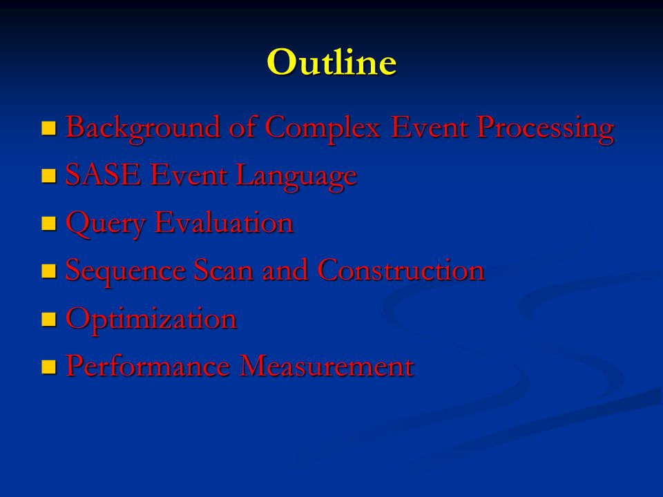 Outline Background of Complex Event Processing Background of Complex Event Processing SASE Event Language SASE Event Language Query Evaluation Query Evaluation Sequence Scan and Construction Sequence Scan and Construction Optimization Optimization Performance Measurement Performance Measurement