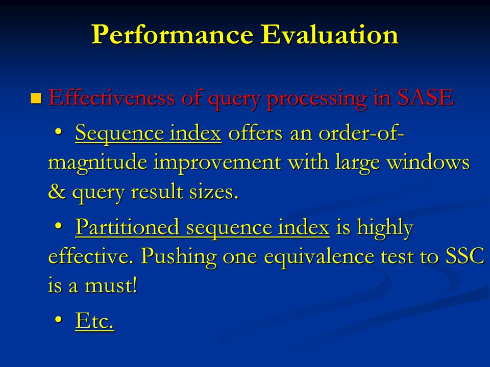 Performance Evaluation Effectiveness of query processing in SASE Effectiveness of query processing in SASE Sequence index offers an order-of- magnitude improvement with large windows & query result sizes.