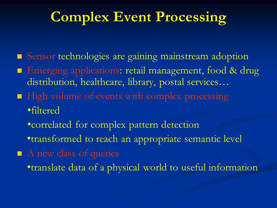 Complex Event Processing Sensor technologies are gaining mainstream adoption Emerging applications: retail management, food & drug distribution, healthcare, library, postal services … High volume of events with complex processing filtered correlated for complex pattern detection transformed to reach an appropriate semantic level A new class of queries translate data of a physical world to useful information