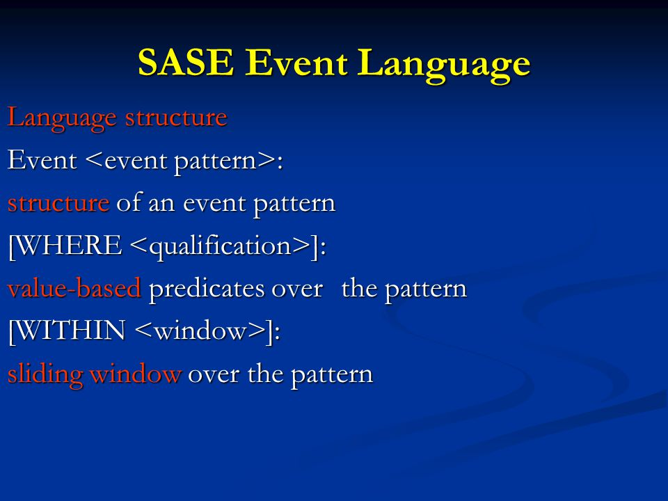 SASE Event Language Language structure Event : structure of an event pattern [WHERE ]: value-based predicates over the pattern [WITHIN ]: sliding window over the pattern