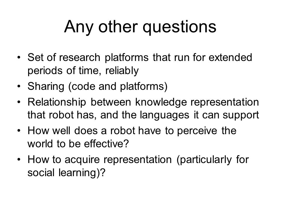 Any other questions Set of research platforms that run for extended periods of time, reliably Sharing (code and platforms) Relationship between knowledge representation that robot has, and the languages it can support How well does a robot have to perceive the world to be effective.