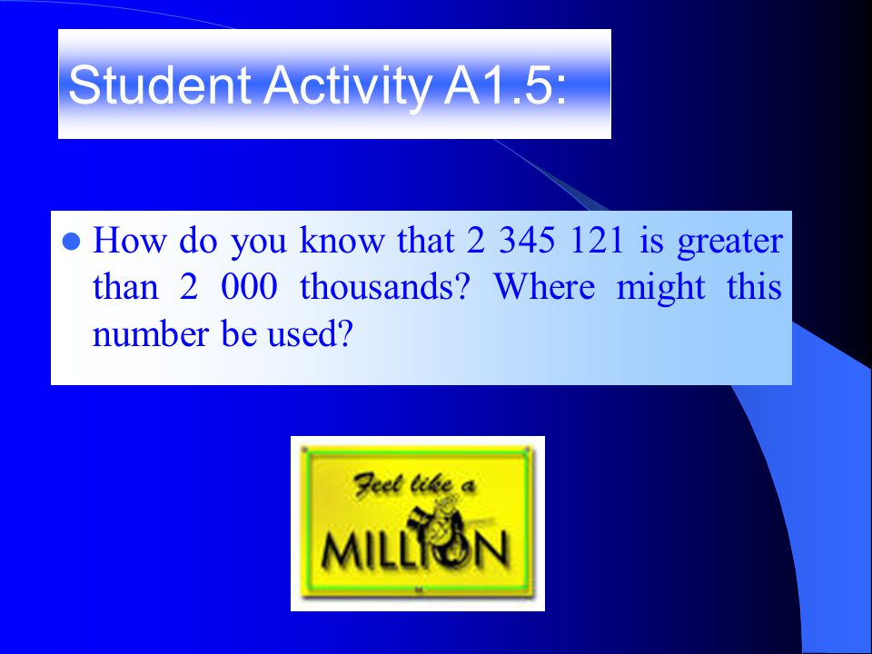 How does a million compare to a thousand? How does a million compare to ten thousand? Student Activity A1.4:
