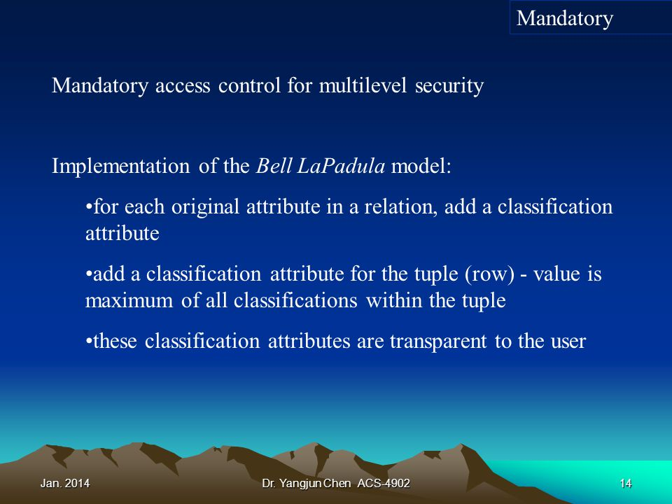 Jan. 2014Dr. Yangjun Chen ACS-490214 Mandatory access control for multilevel security Implementation of the Bell LaPadula model: for each original att