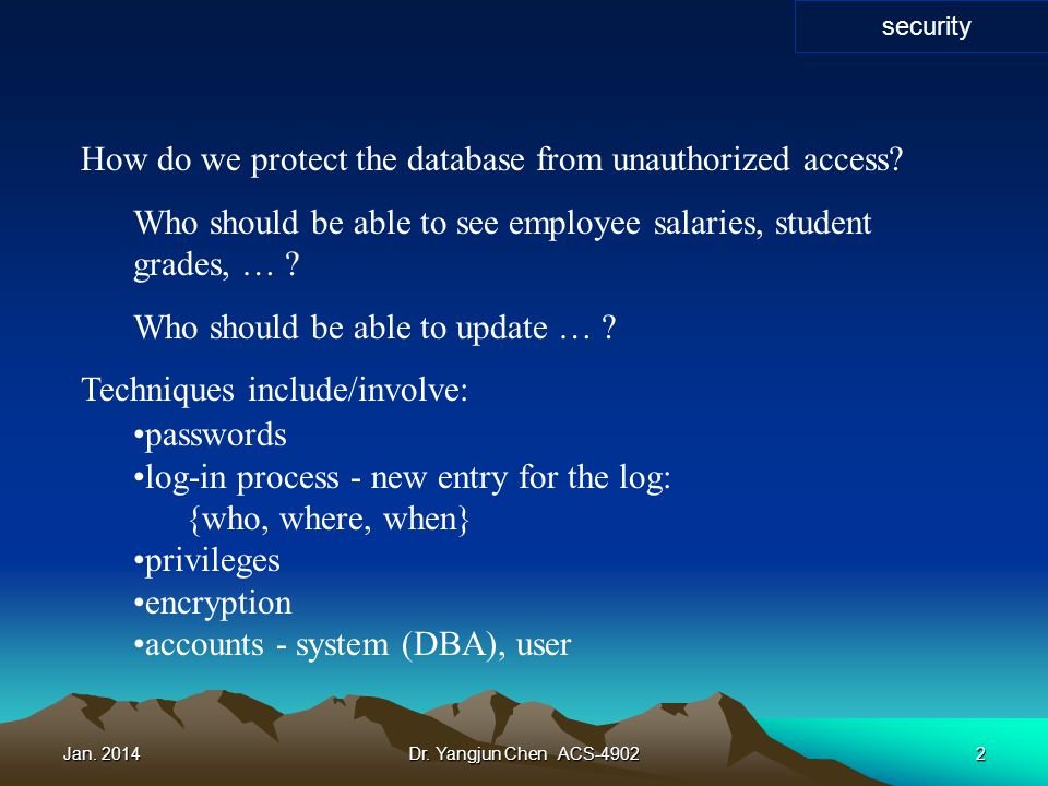 Jan. 2014Dr. Yangjun Chen ACS-49022 How do we protect the database from unauthorized access? Who should be able to see employee salaries, student grad