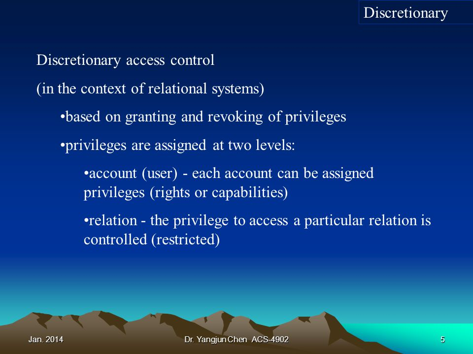 Jan. 2014Dr. Yangjun Chen ACS-49025 Discretionary access control (in the context of relational systems) based on granting and revoking of privileges p