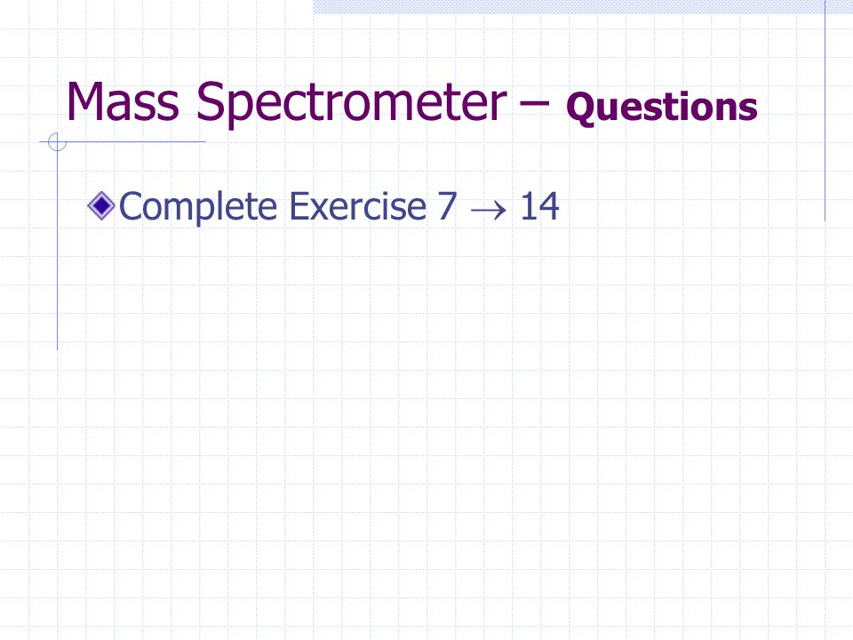 Mass Spectrometer – Questions Complete Exercise 7  14