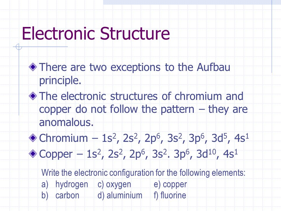 Electronic Structure There are two exceptions to the Aufbau principle. The electronic structures of chromium and copper do not follow the pattern – th