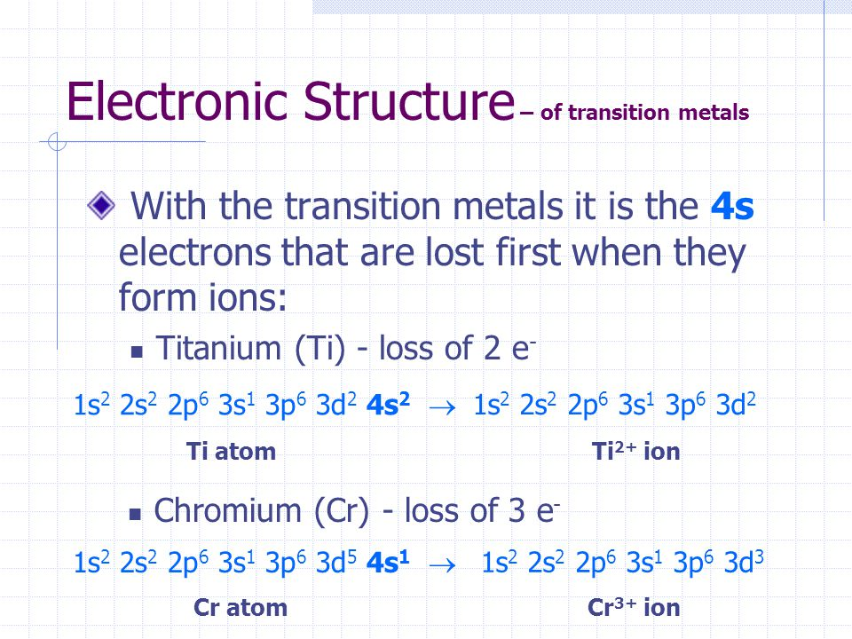 Electronic Structure – of transition metals With the transition metals it is the 4s electrons that are lost first when they form ions: Titanium (Ti) -