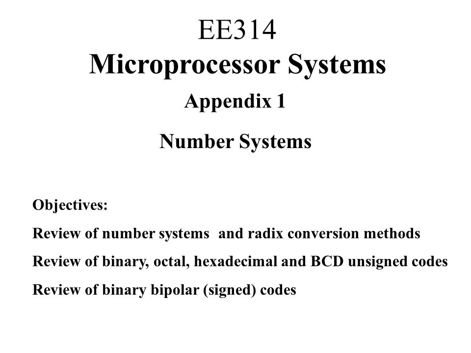Appendix 1 Number Systems Objectives: Review of number systems and radix conversion methods Review of binary, octal, hexadecimal and BCD unsigned codes Review of binary bipolar (signed) codes EE314 Microprocessor Systems