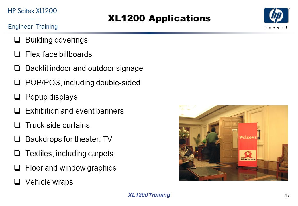 Engineer Training XL1200 Training 18 XL1200 Applications (Cont.) High quality – POP, exhibitions, backlit and D/S signs, textile  Sharp 8 point text – Sample mode  8 colors – CMYK, LC, LM, LY, LK  Backlit and D/S abilities High Production – paper & SAV billboards, bus stops, fleet graphics, truck side curtains, floor and window graphics  95 sqm/hr (1,023 sqft/hr)  Load file while printing  Multi roll, freefall