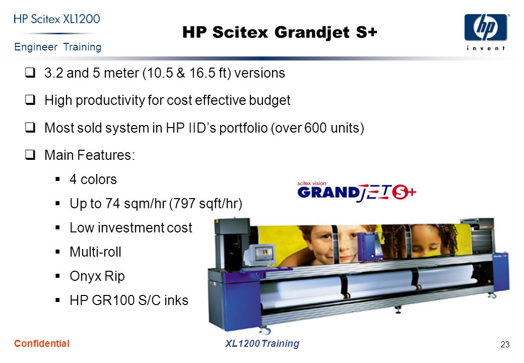 Engineer Training XL1200 Training Confidential 24 HP Scitex Grand  Similar performance to the Grandjet C3  Very attractive price tag  High productivity for cost effective budget  Part of the Grandjet successful product line (over 600 units)  Main Features:  Up to 65 sqm/hr (701 sqft/hr)  3.2 meter (10.5 ft) version  4 colors  370 Dpi  RTR  PPS Rip  GR100 S/C inks  Low investment cost