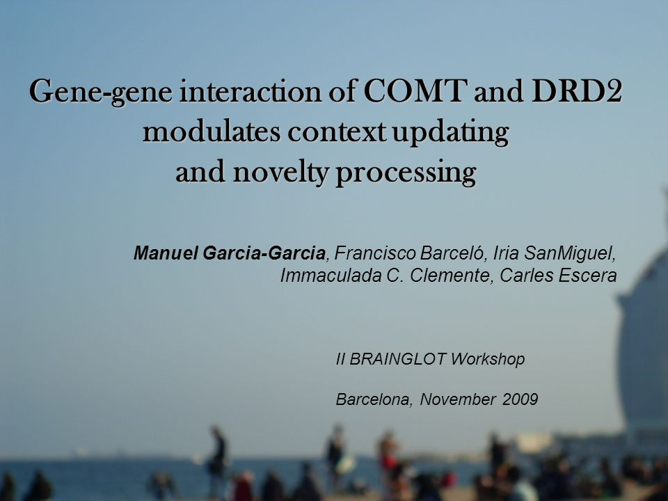 Gene-gene interaction of COMT and DRD2 modulates context updating and novelty processing Manuel Garcia-Garcia, Francisco Barceló, Iria SanMiguel, Immaculada C.