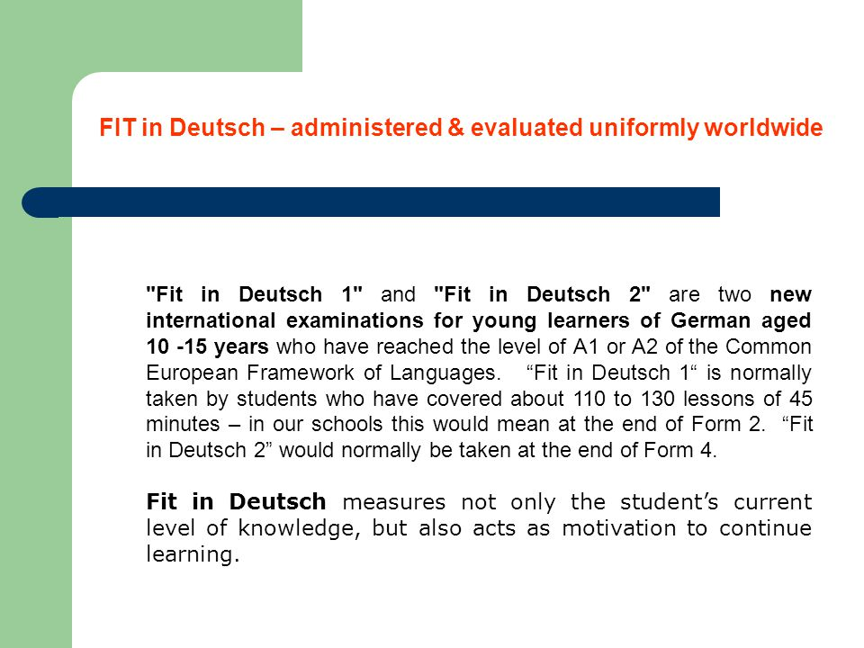 Fit in Deutsch 1 and Fit in Deutsch 2 are two new international examinations for young learners of German aged 10 -15 years who have reached the level of A1 or A2 of the Common European Framework of Languages.