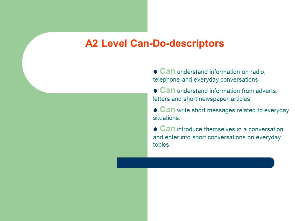 A2 Level Can-Do-descriptors Can understand information on radio, telephone and everyday conversations.
