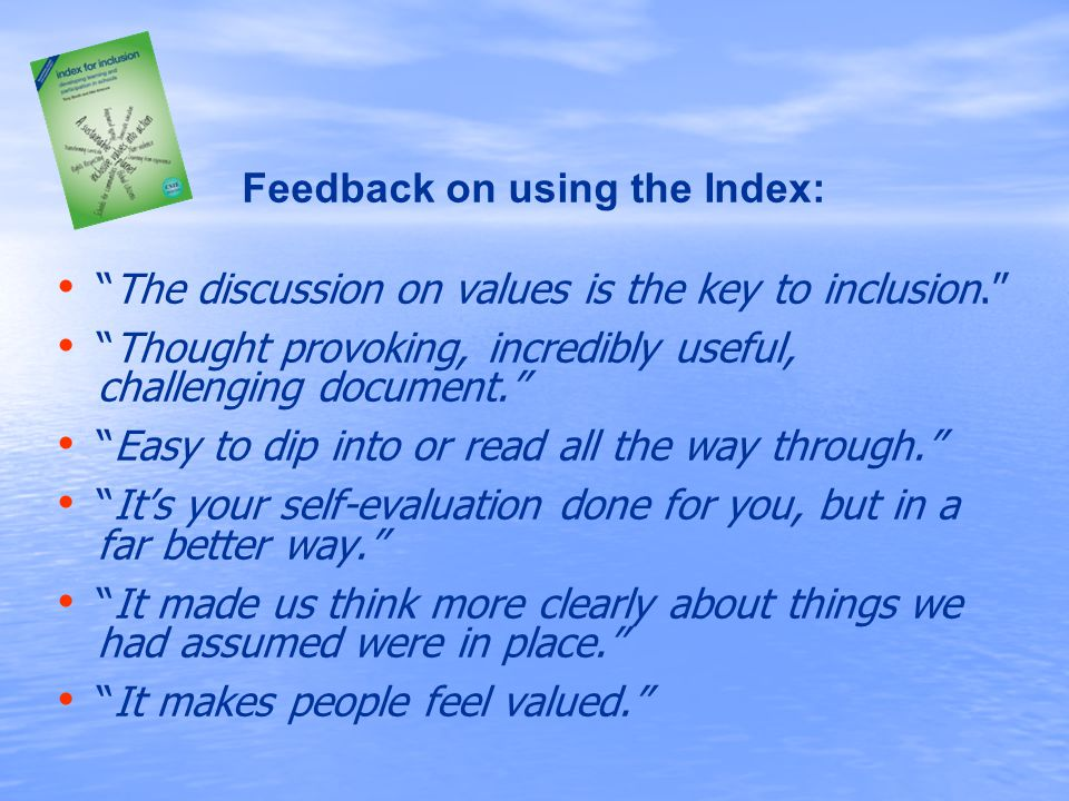 Feedback on using the Index: The discussion on values is the key to inclusion. Thought provoking, incredibly useful, challenging document. Easy to dip into or read all the way through. It's your self-evaluation done for you, but in a far better way. It made us think more clearly about things we had assumed were in place. It makes people feel valued.