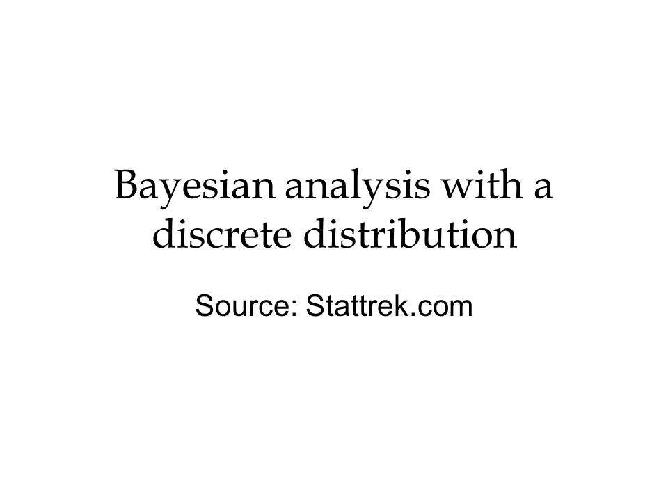 Bayesian analysis with a discrete distribution Source: Stattrek.com