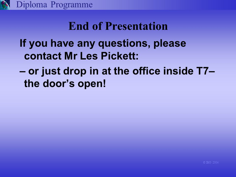 Diploma Programme © IBO 2004 End of Presentation If you have any questions, please contact Mr Les Pickett: – or just drop in at the office inside T7–