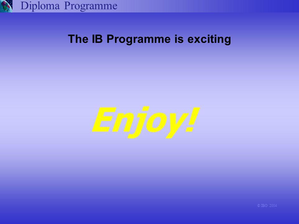 Diploma Programme © IBO 2004 The IB Programme is exciting Enjoy!