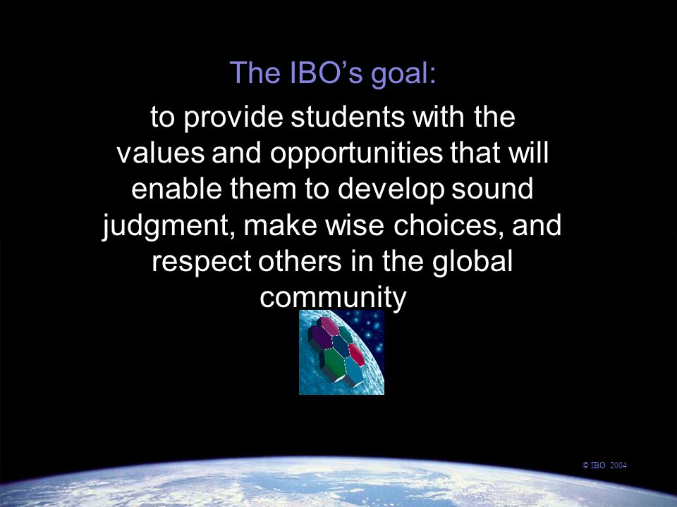 The IBO's goal: to provide students with the values and opportunities that will enable them to develop sound judgment, make wise choices, and respect others in the global community © IBO 2004