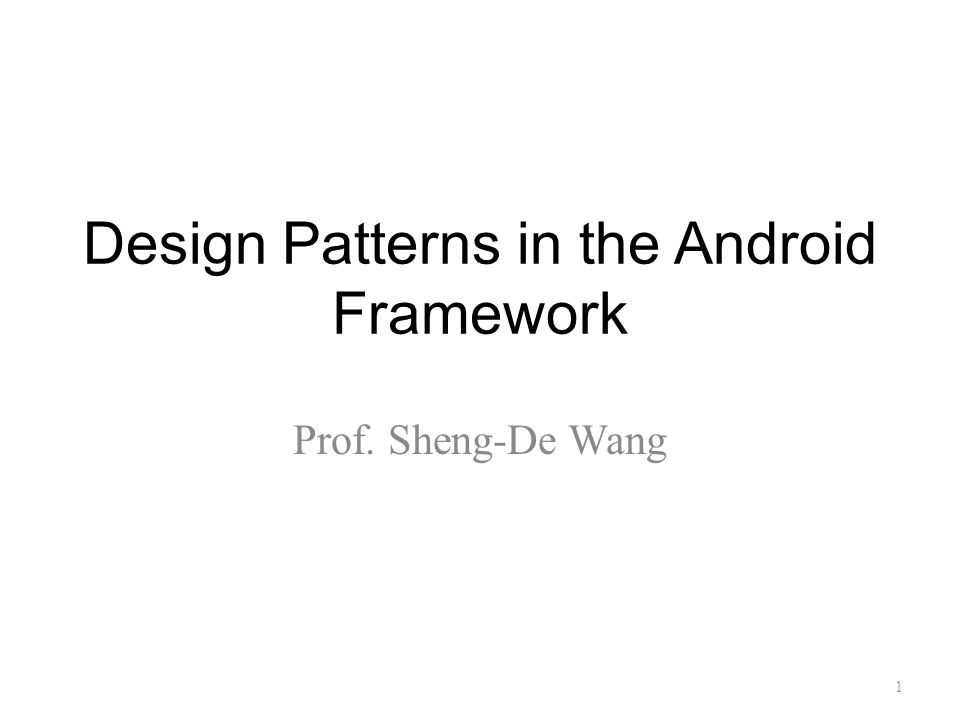 Design Patterns in the Android Framework Prof. Sheng-De Wang 1