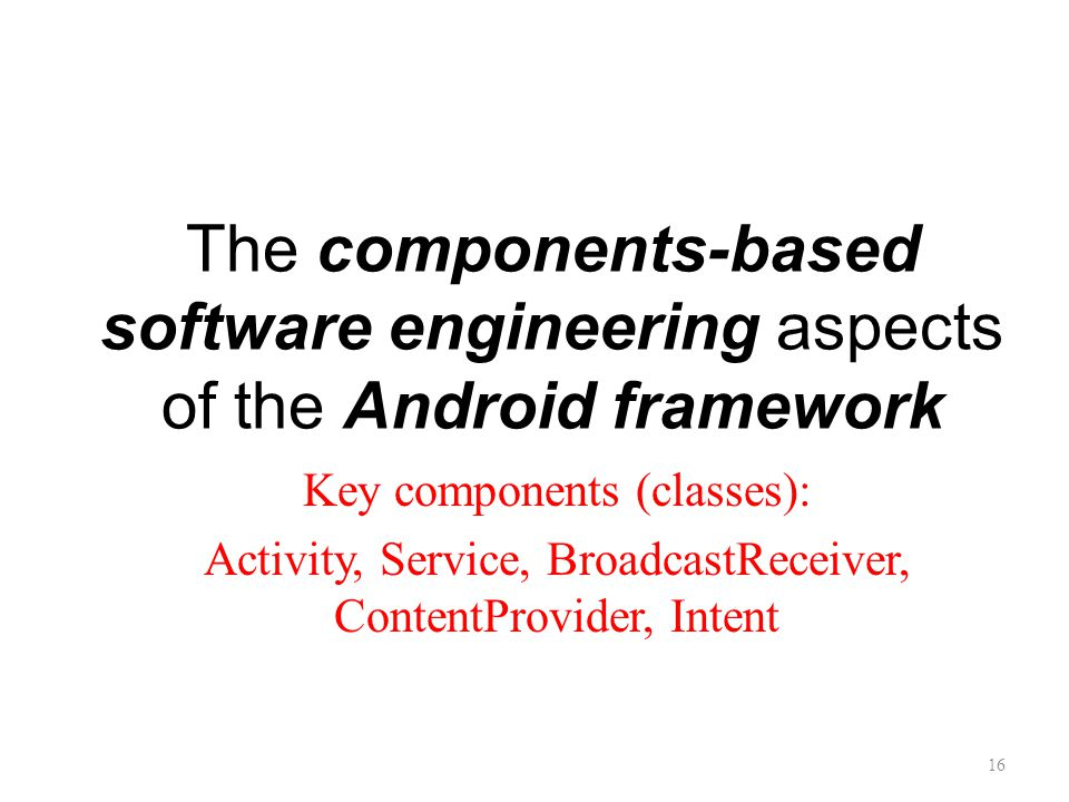 The components-based software engineering aspects of the Android framework Key components (classes): Activity, Service, BroadcastReceiver, ContentProvider, Intent 16