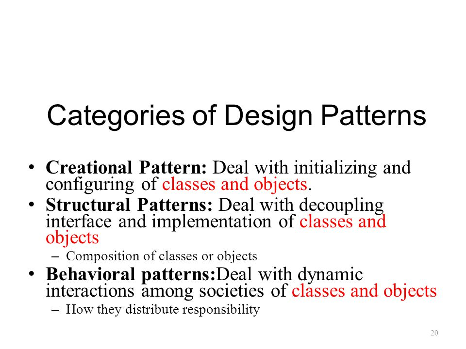 Categories of Design Patterns Creational Pattern: Deal with initializing and configuring of classes and objects.
