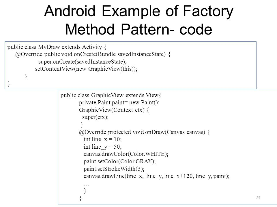 Android Example of Factory Method Pattern- code 24 public class MyDraw extends Activity { @Override public void onCreate(Bundle savedInstanceState) { super.onCreate(savedInstanceState); setContentView(new GraphicView(this)); } public class GraphicView extends View{ private Paint paint= new Paint(); GraphicView(Context ctx) { super(ctx); } @Override protected void onDraw(Canvas canvas) { int line_x = 10; int line_y = 50; canvas.drawColor(Color.WHITE); paint.setColor(Color.GRAY); paint.setStrokeWidth(3); canvas.drawLine(line_x, line_y, line_x+120, line_y, paint); … }