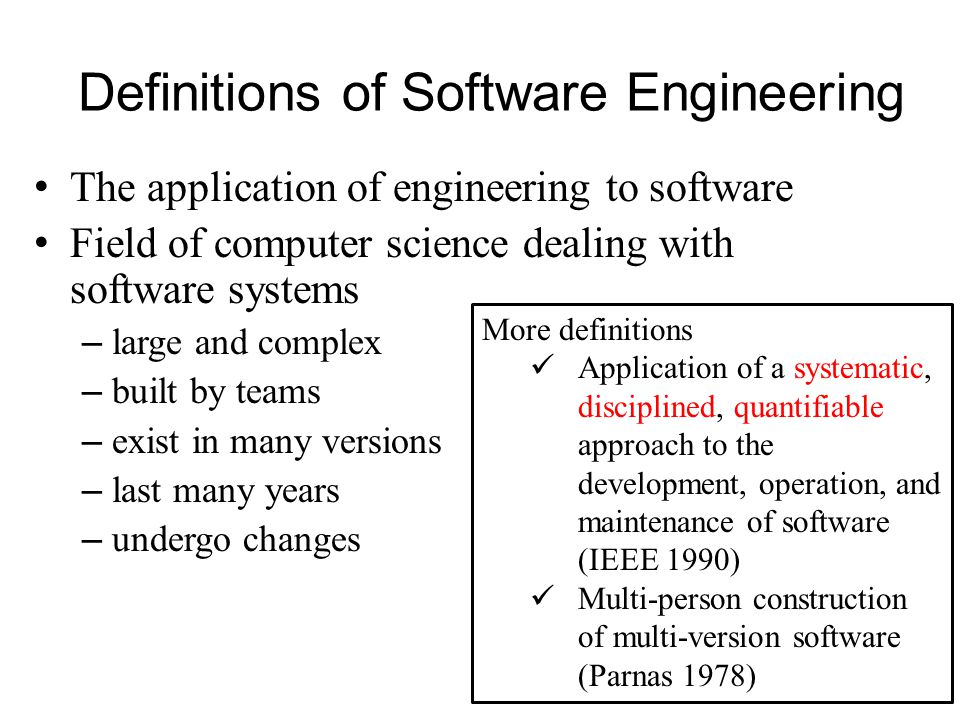 Definitions of Software Engineering The application of engineering to software Field of computer science dealing with software systems – large and complex – built by teams – exist in many versions – last many years – undergo changes 3 More definitions Application of a systematic, disciplined, quantifiable approach to the development, operation, and maintenance of software (IEEE 1990) Multi-person construction of multi-version software (Parnas 1978)