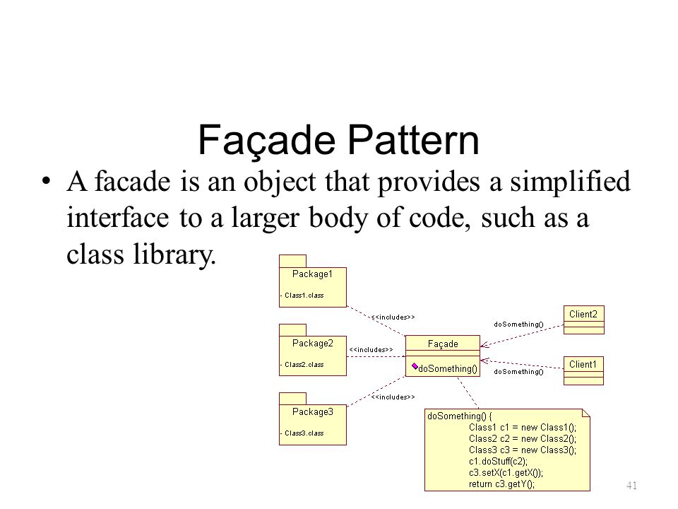 Façade Pattern A facade is an object that provides a simplified interface to a larger body of code, such as a class library.