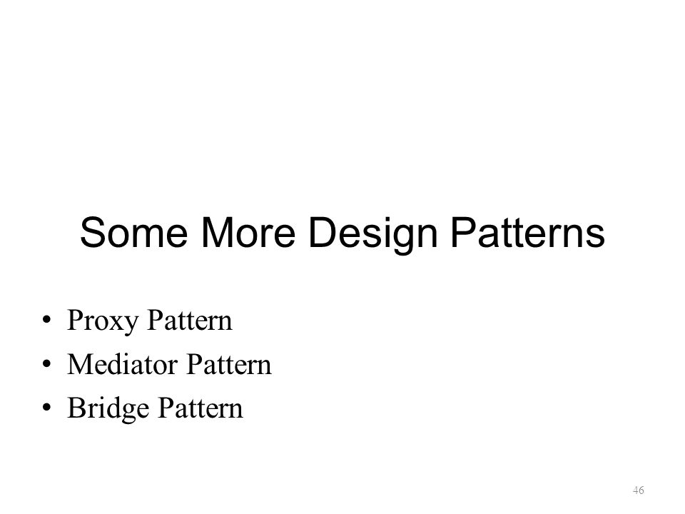 Some More Design Patterns Proxy Pattern Mediator Pattern Bridge Pattern 46