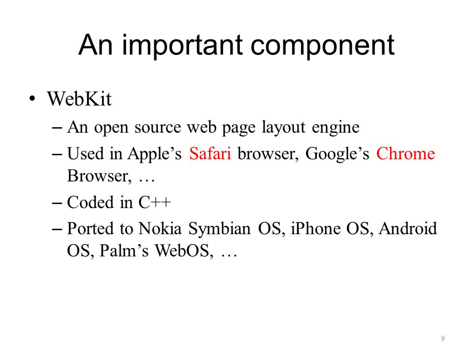 An important component WebKit – An open source web page layout engine – Used in Apple's Safari browser, Google's Chrome Browser, … – Coded in C++ – Ported to Nokia Symbian OS, iPhone OS, Android OS, Palm's WebOS, … 9