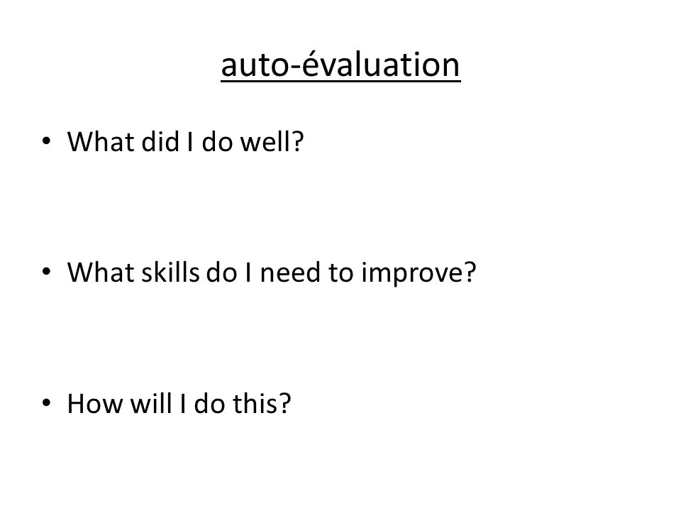 auto-évaluation What did I do well? What skills do I need to improve? How will I do this?