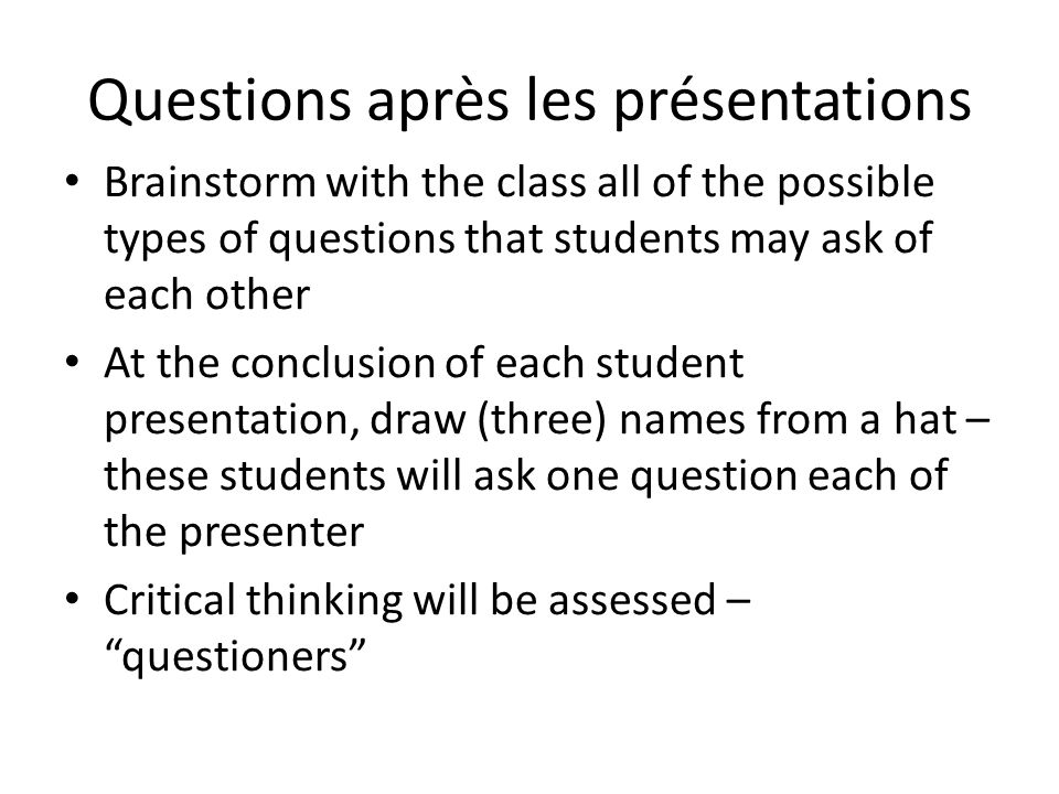 Questions après les présentations Brainstorm with the class all of the possible types of questions that students may ask of each other At the conclusi