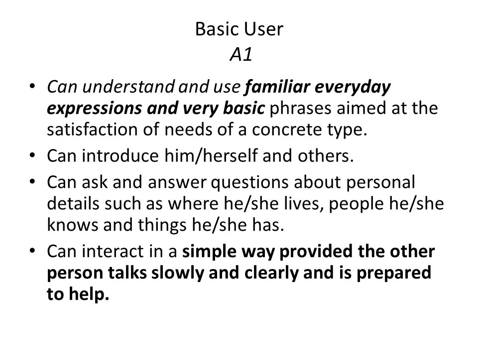 Basic User A1 Can understand and use familiar everyday expressions and very basic phrases aimed at the satisfaction of needs of a concrete type. Can i