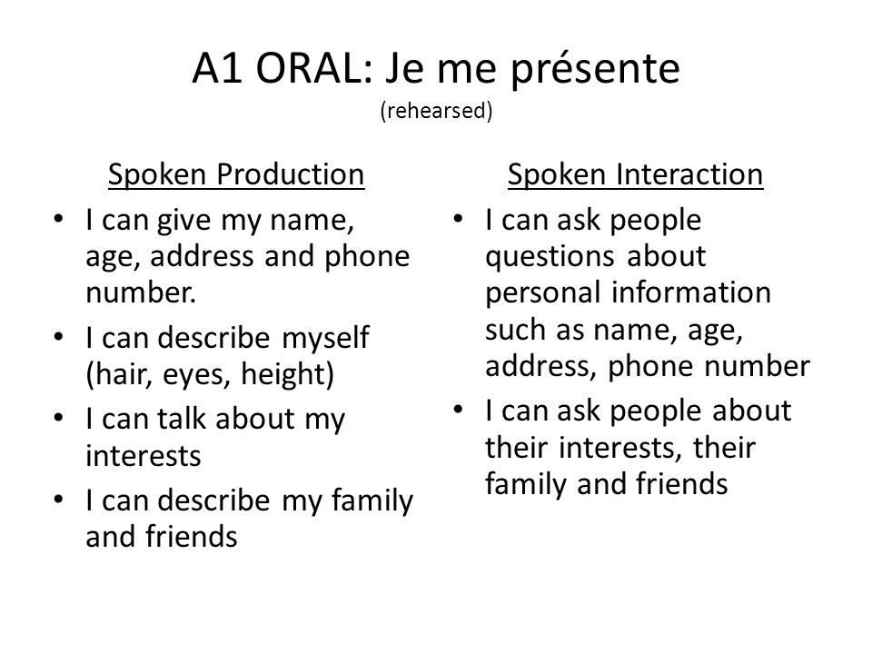 A1 ORAL: Je me présente (rehearsed) Spoken Production I can give my name, age, address and phone number. I can describe myself (hair, eyes, height) I