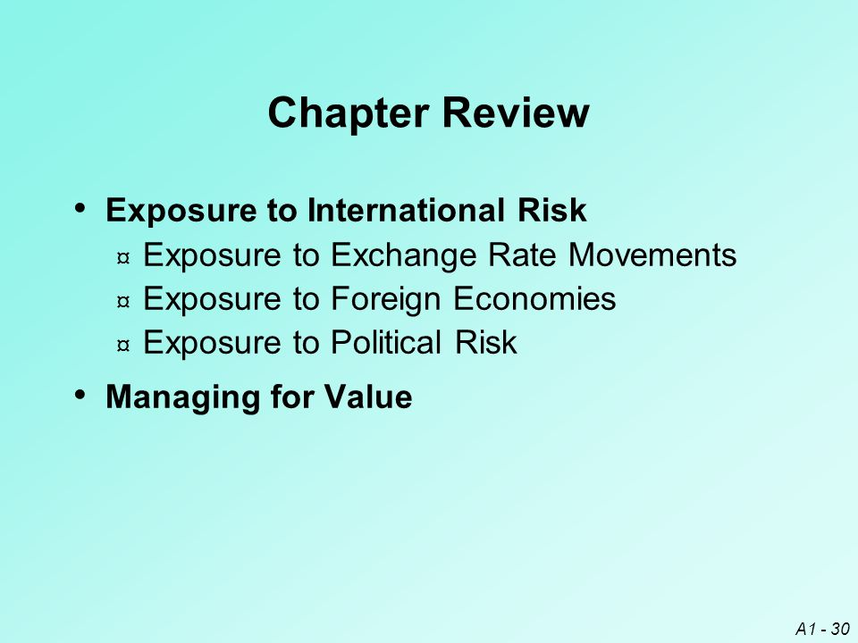 A1 - 30 Chapter Review Exposure to International Risk ¤ Exposure to Exchange Rate Movements ¤ Exposure to Foreign Economies ¤ Exposure to Political Ri