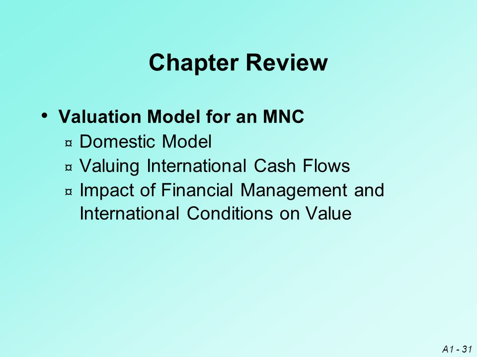 A1 - 31 Chapter Review Valuation Model for an MNC ¤ Domestic Model ¤ Valuing International Cash Flows ¤ Impact of Financial Management and Internation
