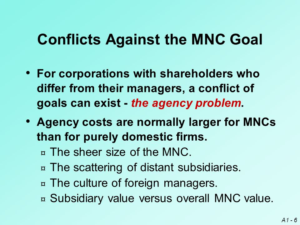 A1 - 6 Conflicts Against the MNC Goal For corporations with shareholders who differ from their managers, a conflict of goals can exist - the agency pr