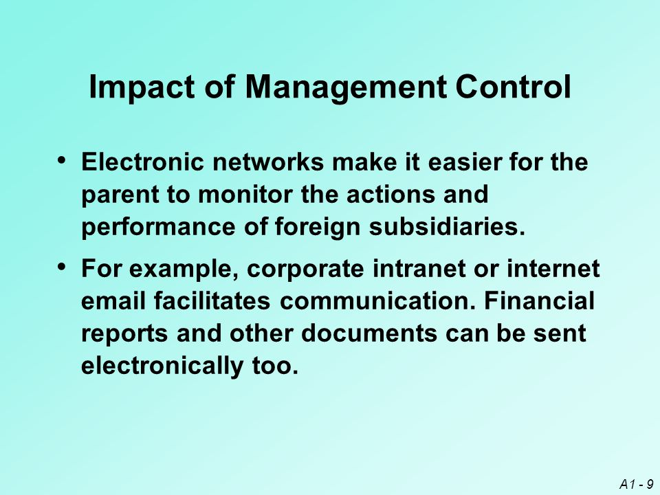 A1 - 9 Impact of Management Control Electronic networks make it easier for the parent to monitor the actions and performance of foreign subsidiaries.