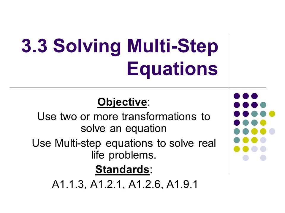 3.3 Solving Multi-Step Equations Objective: Use two or more transformations to solve an equation Use Multi-step equations to solve real life problems.