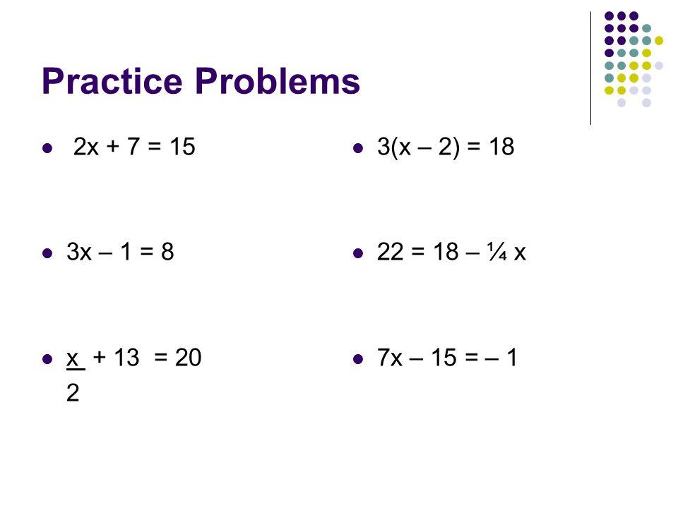 Practice Problems 2x + 7 = 15 3x – 1 = 8 x + 13 = 20 2 3(x – 2) = 18 22 = 18 – ¼ x 7x – 15 = – 1
