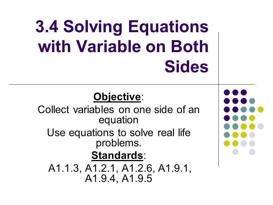 3.4 Solving Equations with Variable on Both Sides Objective: Collect variables on one side of an equation Use equations to solve real life problems.