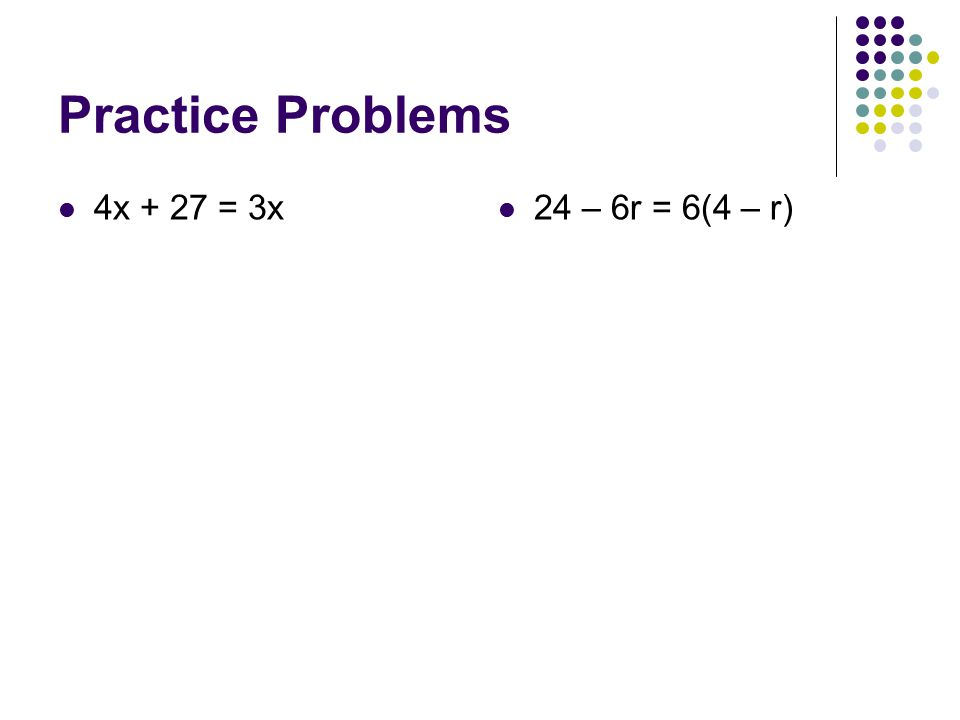 Practice Problems 4x + 27 = 3x 24 – 6r = 6(4 – r)