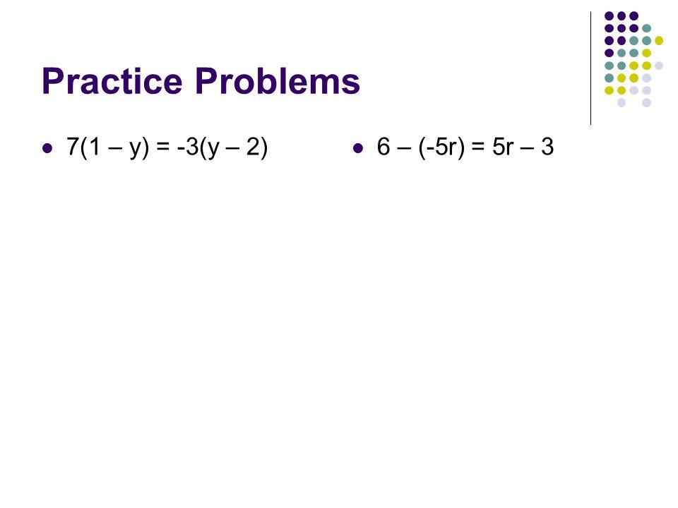 Practice Problems 7(1 – y) = -3(y – 2) 6 – (-5r) = 5r – 3