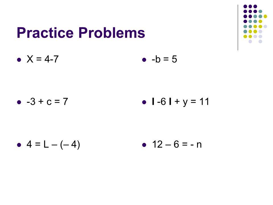 Practice Problems X = 4-7 -3 + c = 7 4 = L – (– 4) -b = 5 I -6 I + y = 11 12 – 6 = - n