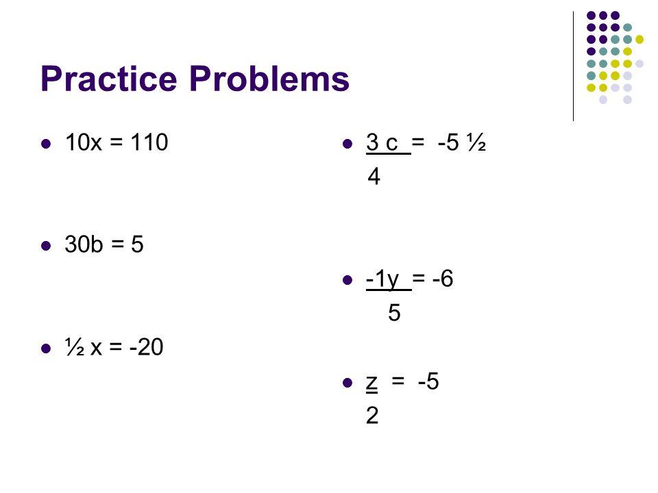 Practice Problems 10x = 110 30b = 5 ½ x = -20 3 c = -5 ½ 4 -1y = -6 5 z = -5 2