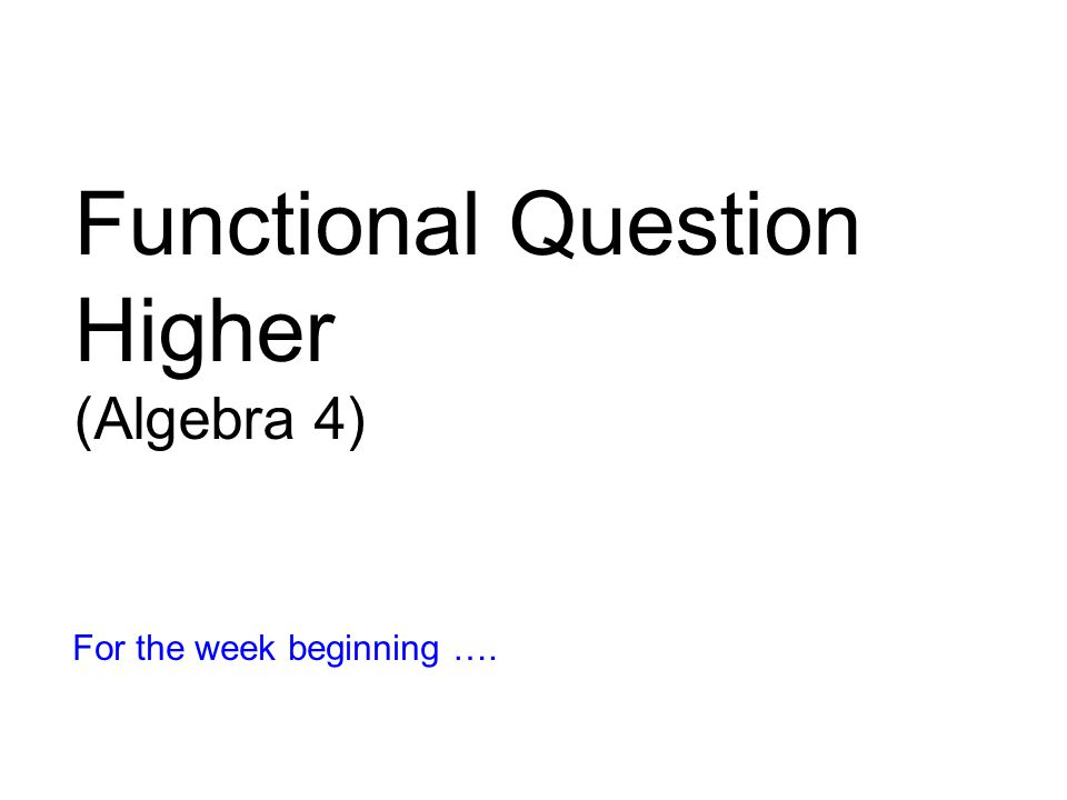 Functional Question Higher (Algebra 4) For the week beginning ….